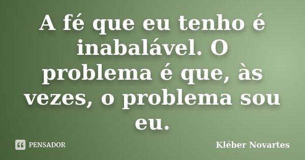 A fé que eu tenho é inabalável. O problema é que, às vezes, o problema sou eu.... Frase de Kléber Novartes.