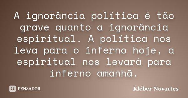 A ignorância política é tão grave quanto a ignorância espiritual. A política nos leva para o inferno hoje, a espiritual nos levará para inferno amanhã.... Frase de Kléber Novartes.