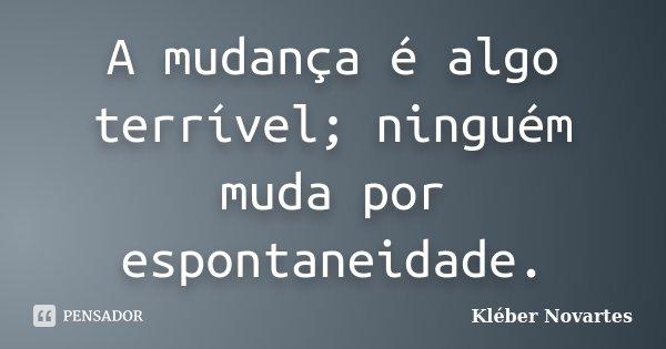 A mudança é algo terrível; ninguém muda por espontaneidade.... Frase de Kléber Novartes.