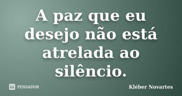 A paz que eu desejo não está atrelada ao silêncio.... Frase de Kléber Novartes.