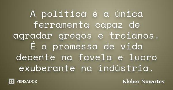 A política é a única ferramenta capaz de agradar gregos e troianos. É a promessa de vida decente na favela e lucro exuberante na indústria.... Frase de Kléber Novartes.