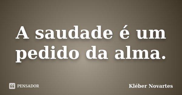 A saudade é um pedido da alma.... Frase de Kléber Novartes.