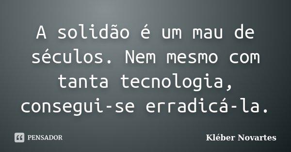 A solidão é um mau de séculos. Nem mesmo com tanta tecnologia, consegui-se erradicá-la.... Frase de Kléber Novartes.
