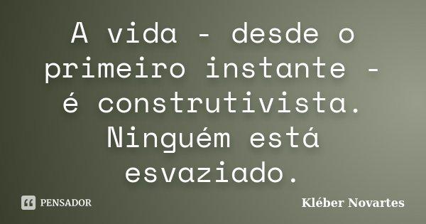 A vida - desde o primeiro instante - é construtivista. Ninguém está esvaziado.... Frase de Kléber Novartes.