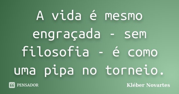 A vida é mesmo engraçada - sem filosofia - é como uma pipa no torneio.... Frase de Kléber Novartes.
