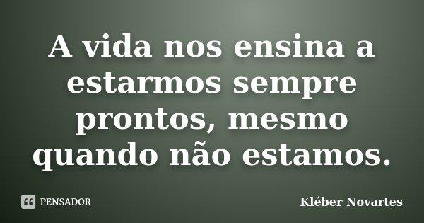 A vida nos ensina a estarmos sempre prontos, mesmo quando não estamos.... Frase de Kléber Novartes.