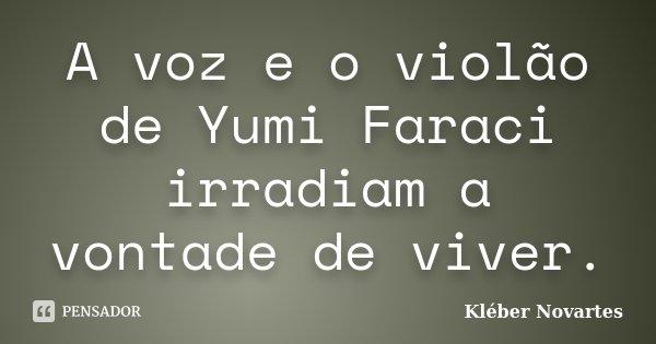 A voz e o violão de Yumi Faraci irradiam a vontade de viver.... Frase de Kléber Novartes.