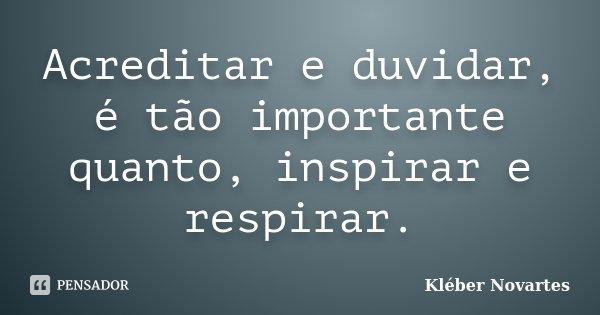 Acreditar e duvidar, é tão importante quanto, inspirar e respirar.... Frase de Kléber Novartes.