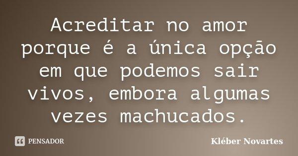 Acreditar no amor porque é a única opção em que podemos sair vivos, embora algumas vezes machucados.... Frase de Kléber Novartes.