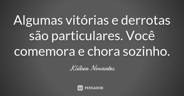 Algumas vitórias e derrotas são particulares. Você comemora e chora sozinho.... Frase de Kléber Novartes.