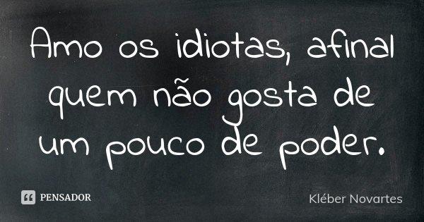Amo os idiotas, afinal quem não gosta de um pouco de poder.... Frase de Kléber Novartes.
