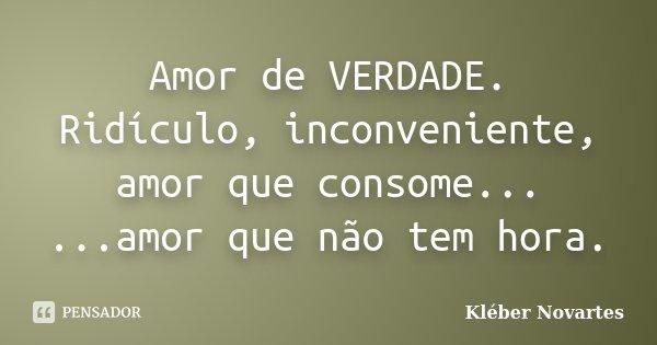 Amor de VERDADE. Ridículo, inconveniente, amor que consome... ...amor que não tem hora.... Frase de Kléber Novartes.