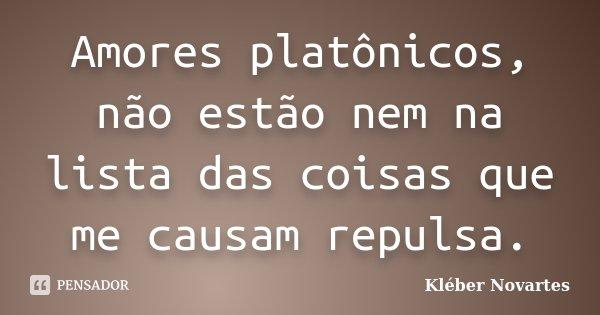 Amores platônicos, não estão nem na lista das coisas que me causam repulsa.... Frase de Kléber Novartes.