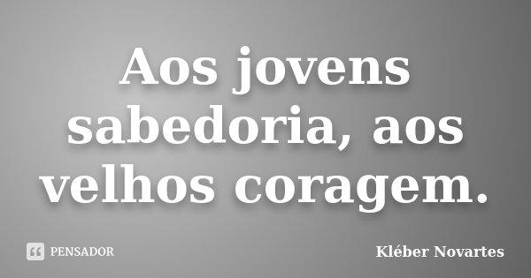 Aos jovens sabedoria, aos velhos coragem.... Frase de Kléber Novartes.