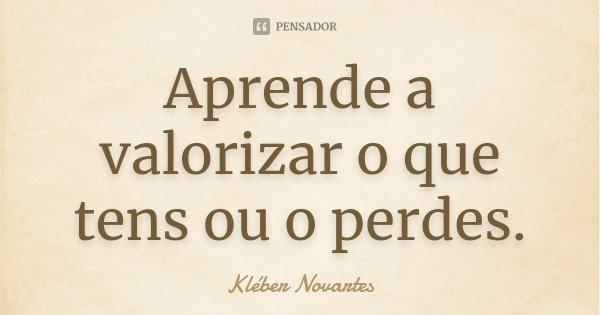 Aprende a valorizar o que tens ou o perdes.... Frase de Kléber Novartes.