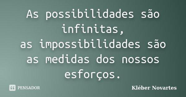 As possibilidades são infinitas, as impossibilidades são as medidas dos nossos esforços.... Frase de Kléber Novartes.