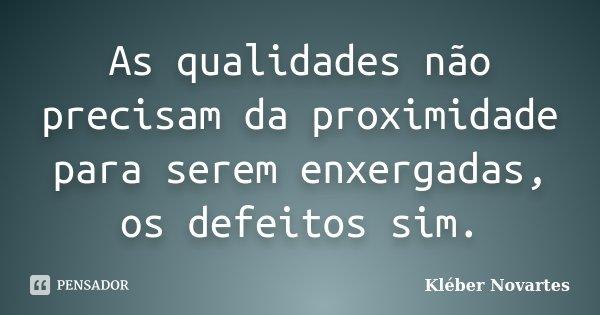 As qualidades não precisam da proximidade para serem enxergadas, os defeitos sim.... Frase de Kléber Novartes.