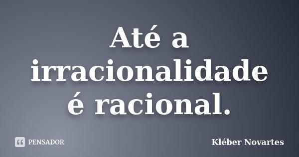 Até a irracionalidade é racional.... Frase de Kléber Novartes.