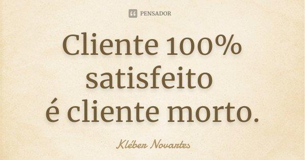 Cliente 100% satisfeito é cliente morto.... Frase de Kléber Novartes.