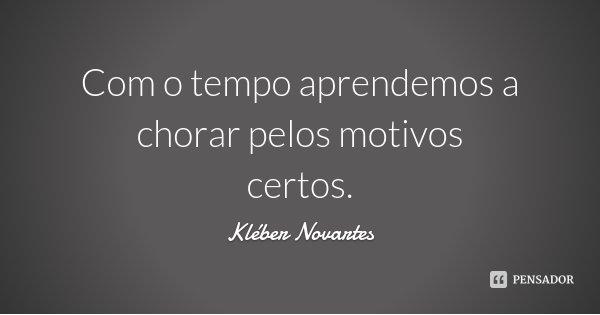 Com o tempo aprendemos a chorar pelos motivos certos.... Frase de Kléber Novartes.