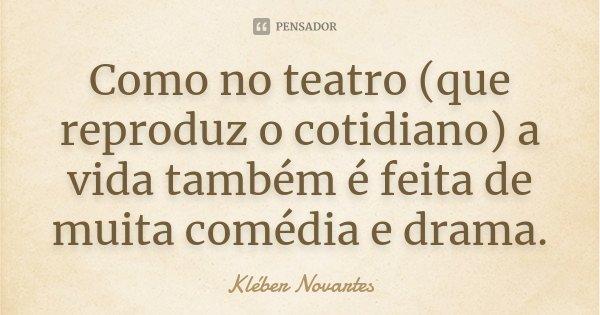 Como no teatro (que reproduz o cotidiano) a vida também é feita de muita comédia e drama.... Frase de Kléber Novartes.
