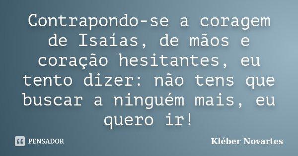 Contrapondo-se a coragem de Isaías, de mãos e coração hesitantes, eu tento dizer: não tens que buscar a ninguém mais, eu quero ir!... Frase de Kléber Novartes.