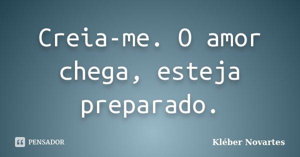 Creia-me. O amor chega, esteja preparado.... Frase de Kléber Novartes.