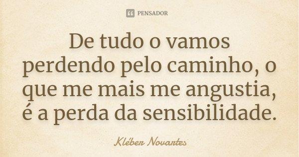 De tudo o vamos perdendo pelo caminho, o que me mais me angustia, é a perda da sensibilidade.... Frase de Kléber Novartes.