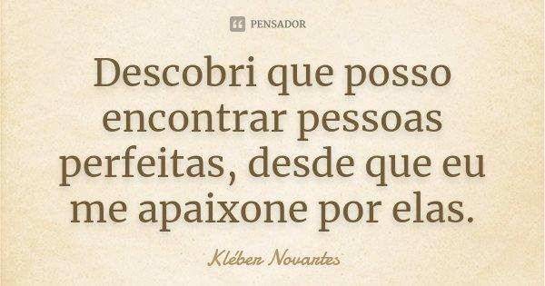 Descobri que posso encontrar pessoas perfeitas, desde que eu me apaixone por elas.... Frase de Kléber Novartes.
