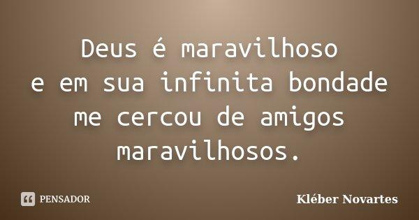 Deus é maravilhoso e em sua infinita bondade me cercou de amigos maravilhosos.... Frase de Kléber Novartes.