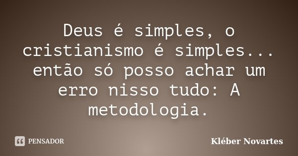 Deus é simples, o cristianismo é simples... então só posso achar um erro nisso tudo: A metodologia.... Frase de Kléber Novartes.
