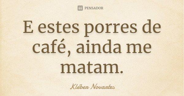 E estes porres de café, ainda me matam.... Frase de Kléber Novartes.
