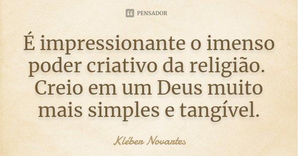 É impressionante o imenso poder criativo da religião. Creio em um Deus muito mais simples e tangível.... Frase de Kléber Novartes.