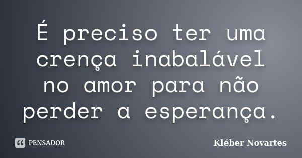 É preciso ter uma crença inabalável no amor para não perder a esperança.... Frase de Kléber Novartes.