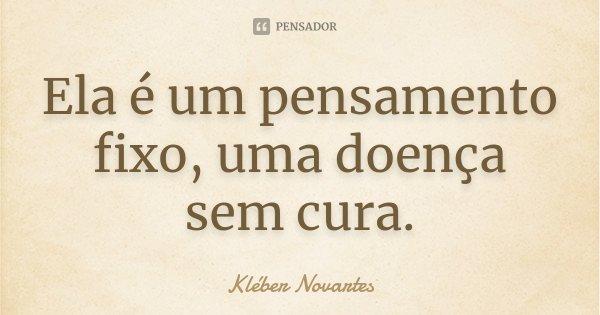 Ela é um pensamento fixo, uma doença sem cura.... Frase de Kléber Novartes.