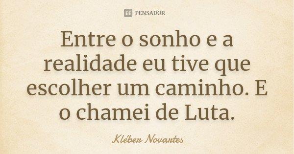Entre o sonho e a realidade eu tive que escolher um caminho. E o chamei de Luta.... Frase de Kléber Novartes.