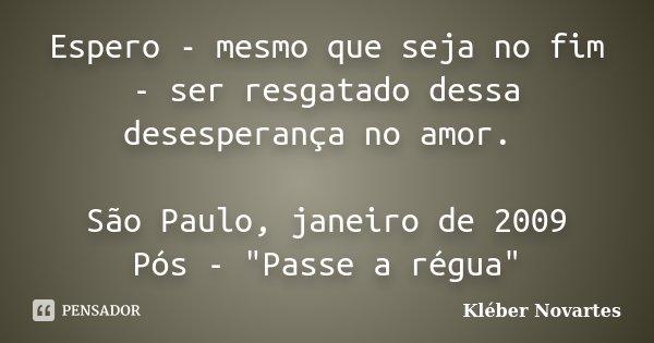 """Espero - mesmo que seja no fim - ser resgatado dessa desesperança no amor. São Paulo, janeiro de 2009 Pós - """"Passe a régua""""... Frase de Kléber Novartes."""