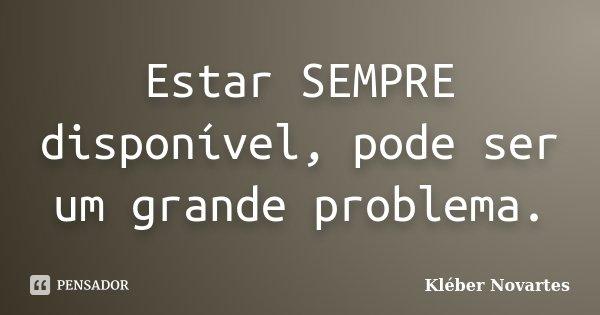 Estar SEMPRE disponível, pode ser um grande problema.... Frase de Kléber Novartes.