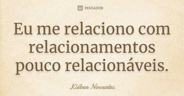 Eu me relaciono com relacionamentos pouco relacionáveis.... Frase de Kléber Novartes.