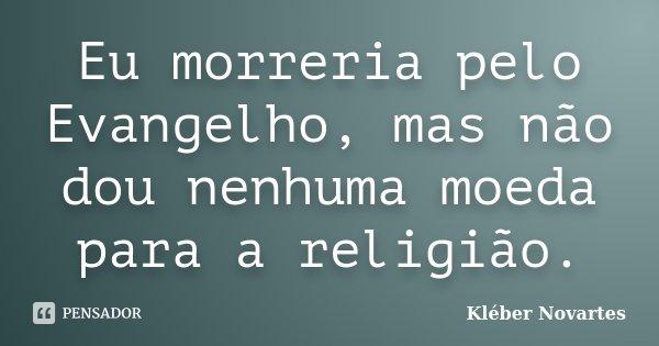 Eu morreria pelo Evangelho, mas não dou nenhuma moeda para a religião.... Frase de Kléber Novartes.