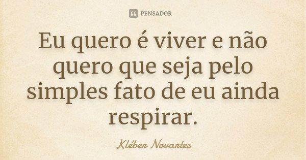 Eu quero é viver e não quero que seja pelo simples fato de eu ainda respirar.... Frase de Kléber Novartes.