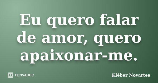 Eu quero falar de amor, quero apaixonar-me.... Frase de Kléber Novartes.