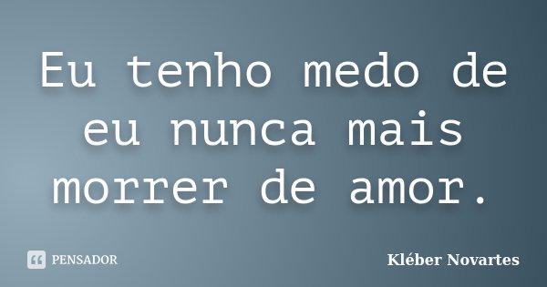 Eu tenho medo de eu nunca mais morrer de amor.... Frase de Kléber Novartes.