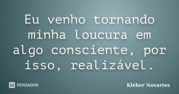 Eu venho tornando minha loucura em algo consciente, por isso, realizável.... Frase de Kléber Novartes.
