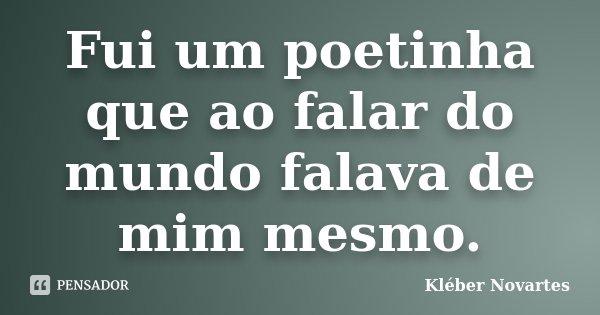 Fui um poetinha que ao falar do mundo falava de mim mesmo.... Frase de Kléber Novartes.