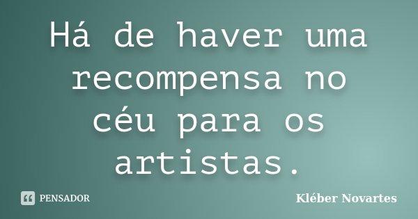 Há de haver uma recompensa no céu para os artistas.... Frase de Kléber Novartes.