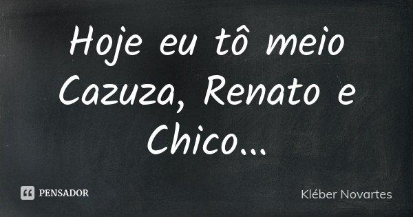 Hoje eu tô meio Cazuza, Renato e Chico...... Frase de Kléber Novartes.