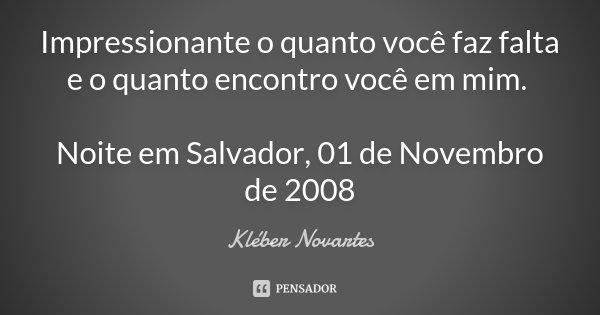 Impressionante o quanto você faz falta e o quanto encontro você em mim. Noite em Salvador, 01 de Novembro de 2008... Frase de Kléber Novartes.