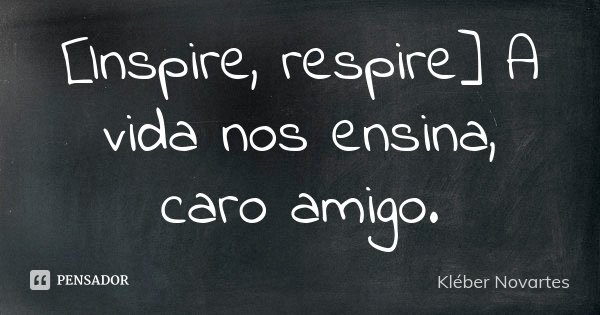 [Inspire, respire] A vida nos ensina, caro amigo.... Frase de Kléber Novartes.