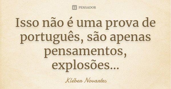 Isso não é uma prova de português, são apenas pensamentos, explosões...... Frase de Kléber Novartes.